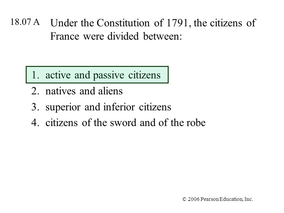 © 2006 Pearson Education, Inc. Under the Constitution of 1791, the citizens of France were divided between: 1.active and passive citizens 2.natives an