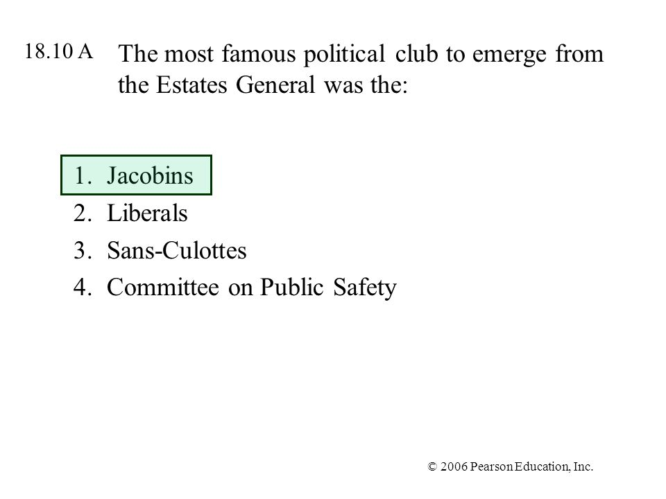 © 2006 Pearson Education, Inc. The most famous political club to emerge from the Estates General was the: 1.Jacobins 2.Liberals 3.Sans-Culottes 4.Comm