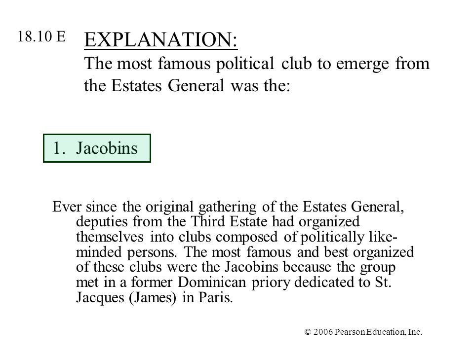 © 2006 Pearson Education, Inc. EXPLANATION: The most famous political club to emerge from the Estates General was the: 1.Jacobins Ever since the origi
