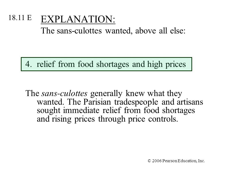© 2006 Pearson Education, Inc. EXPLANATION: The sans-culottes wanted, above all else: 4.relief from food shortages and high prices The sans-culottes g