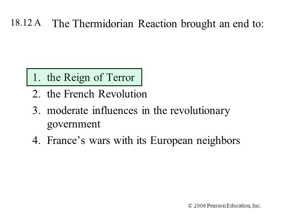 © 2006 Pearson Education, Inc. The Thermidorian Reaction brought an end to: 1.the Reign of Terror 2.the French Revolution 3.moderate influences in the