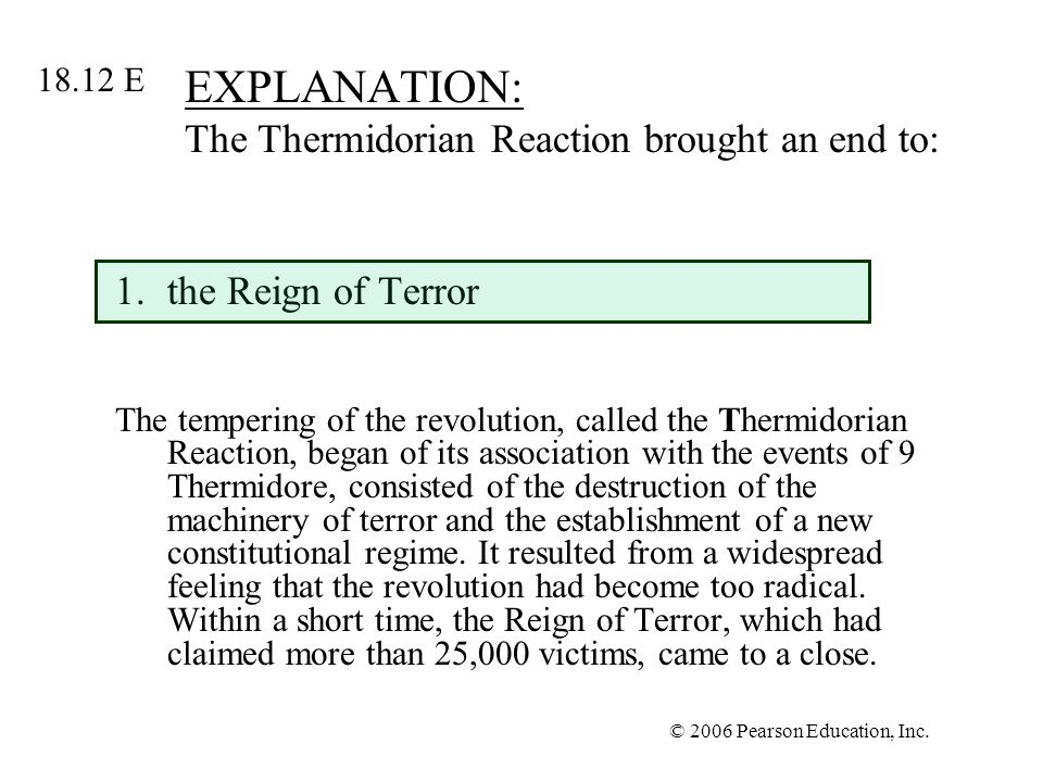 © 2006 Pearson Education, Inc. EXPLANATION: The Thermidorian Reaction brought an end to: 1.the Reign of Terror The tempering of the revolution, called