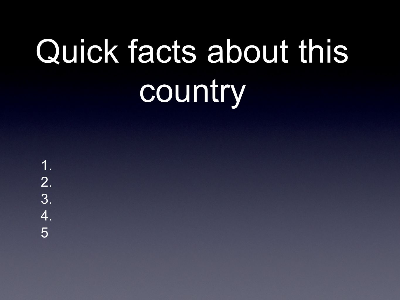 Quick facts about this country 1. 2. 3. 4. 5