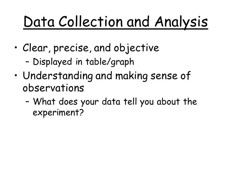 Data Collection and Analysis Clear, precise, and objective –Displayed in table/graph Understanding and making sense of observations –What does your da