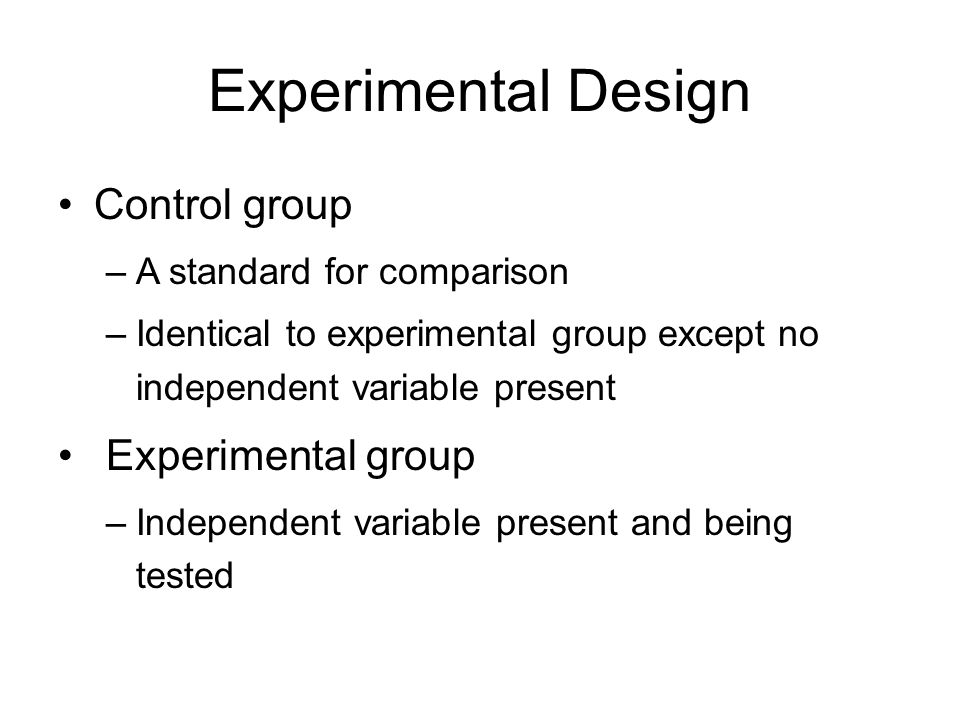 Experimental Design Control group –A standard for comparison –Identical to experimental group except no independent variable present Experimental grou