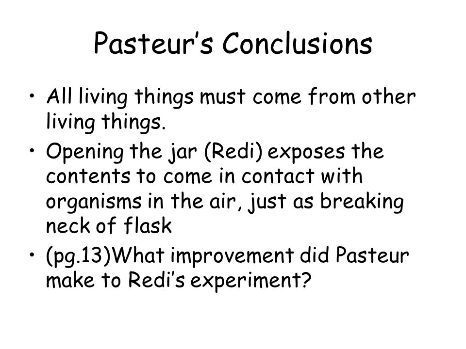 Pasteurs Conclusions All living things must come from other living things. Opening the jar (Redi) exposes the contents to come in contact with organis