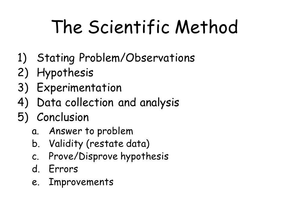 The Scientific Method 1)Stating Problem/Observations 2)Hypothesis 3)Experimentation 4)Data collection and analysis 5)Conclusion a.Answer to problem b.