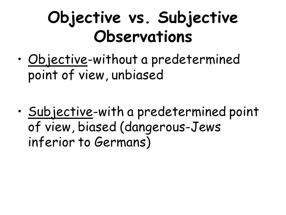 Objective vs. Subjective Observations Objective-without a predetermined point of view, unbiased Subjective-with a predetermined point of view, biased