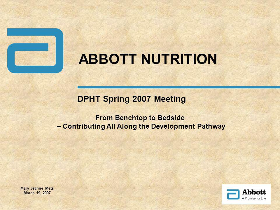 DPHT Spring 2007 Meeting ABBOTT NUTRITION Mary-Jeanne Metz March 19, 2007 From Benchtop to Bedside – Contributing All Along the Development Pathway