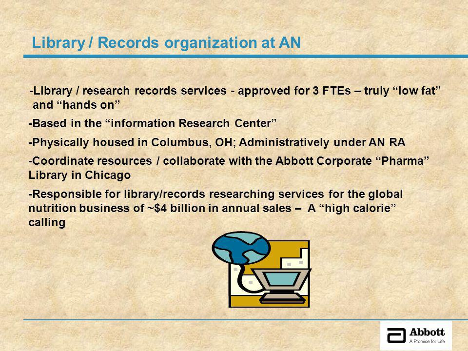 -Coordinate resources / collaborate with the Abbott Corporate Pharma Library in Chicago -Physically housed in Columbus, OH; Administratively under AN RA -Library / research records services - approved for 3 FTEs – truly low fat and hands on -Responsible for library/records researching services for the global nutrition business of ~$4 billion in annual sales – A high calorie calling Library / Records organization at AN -Based in the information Research Center