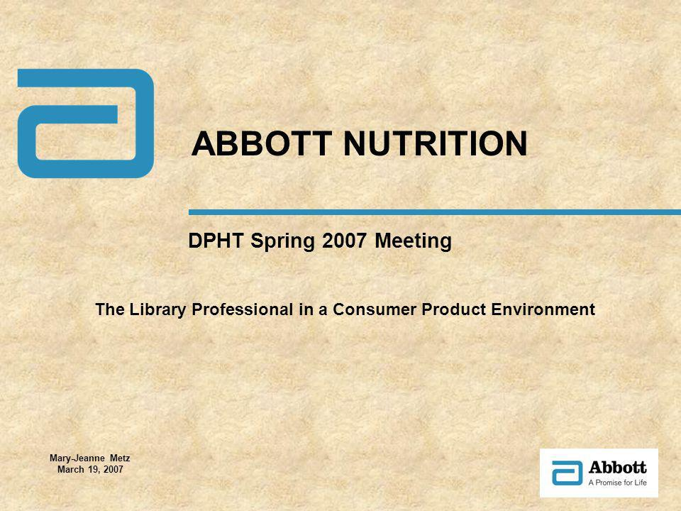 DPHT Spring 2007 Meeting ABBOTT NUTRITION The Library Professional in a Consumer Product Environment Mary-Jeanne Metz March 19, 2007