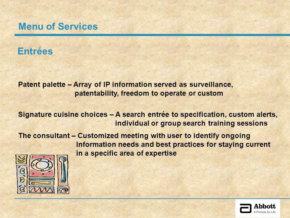 Entrées Signature cuisine choices – A search entrée to specification, custom alerts, individual or group search training sessions Patent palette – Array of IP information served as surveillance, patentability, freedom to operate or custom Menu of Services The consultant – Customized meeting with user to identify ongoing Information needs and best practices for staying current in a specific area of expertise