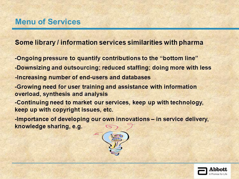 Some library / information services similarities with pharma -Downsizing and outsourcing; reduced staffing; doing more with less -Growing need for user training and assistance with information overload, synthesis and analysis -Ongoing pressure to quantify contributions to the bottom line -Continuing need to market our services, keep up with technology, keep up with copyright issues, etc.