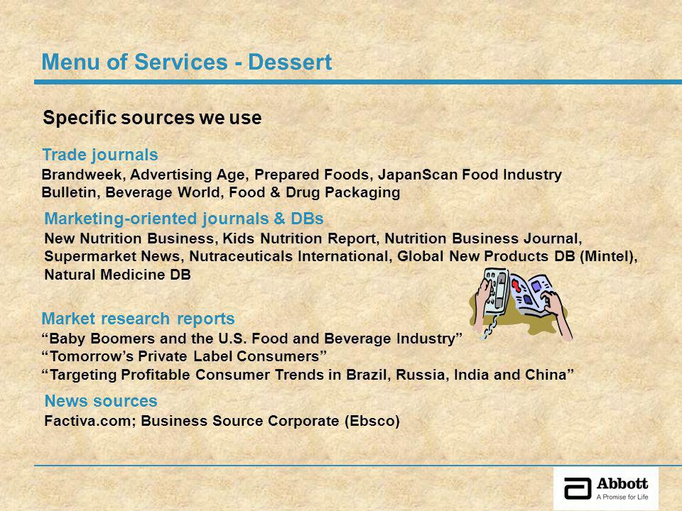 Specific sources we use Trade journals Brandweek, Advertising Age, Prepared Foods, JapanScan Food Industry Bulletin, Beverage World, Food & Drug Packaging Menu of Services - Dessert Marketing-oriented journals & DBs New Nutrition Business, Kids Nutrition Report, Nutrition Business Journal, Supermarket News, Nutraceuticals International, Global New Products DB (Mintel), Natural Medicine DB Market research reports Baby Boomers and the U.S.