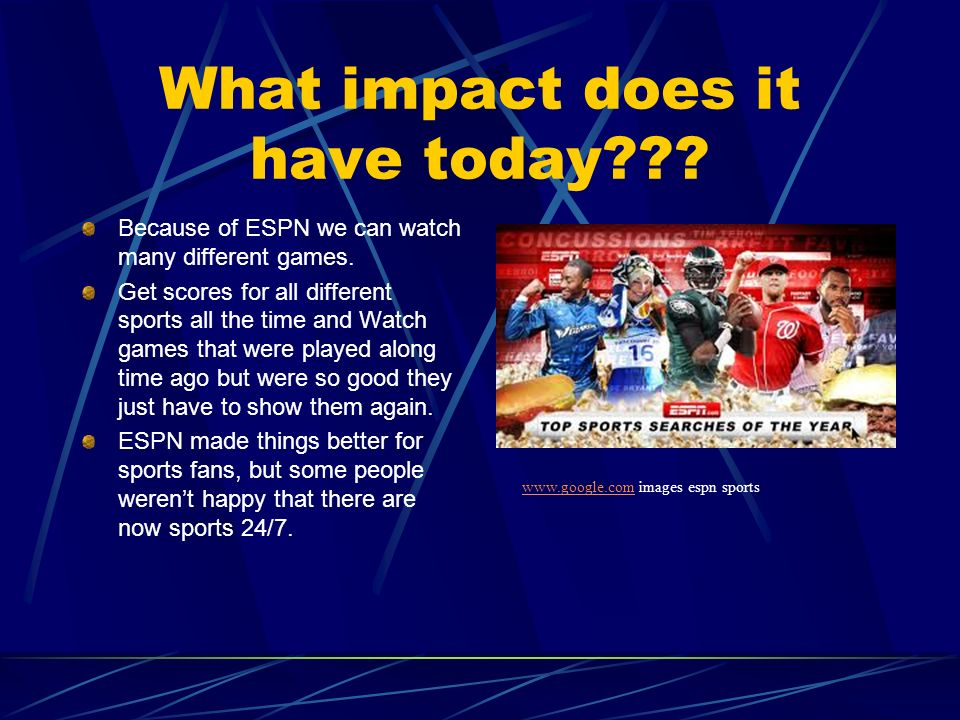 What impact does it have today . Because of ESPN we can watch many different games.