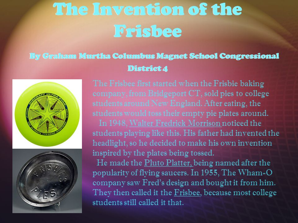 The Invention of the Frisbee By Graham Murtha Columbus Magnet School Congressional District 4 The Frisbee first started when the Frisbie baking company, from Bridgeport CT, sold pies to college students around New England.