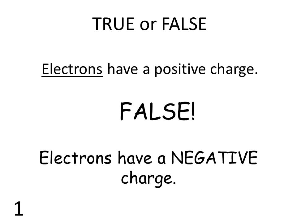 TRUE or FALSE Electrons have a positive charge. FALSE! Electrons have a NEGATIVE charge. 1