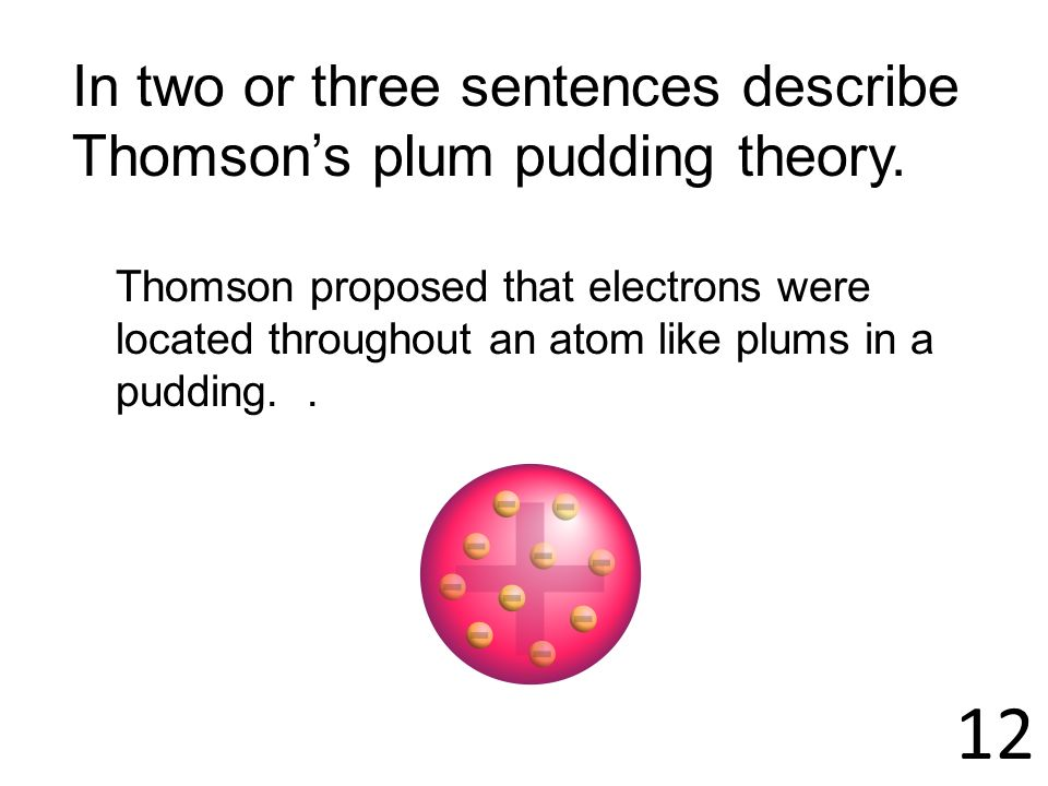 12 In two or three sentences describe Thomsons plum pudding theory. Thomson proposed that electrons were located throughout an atom like plums in a pu
