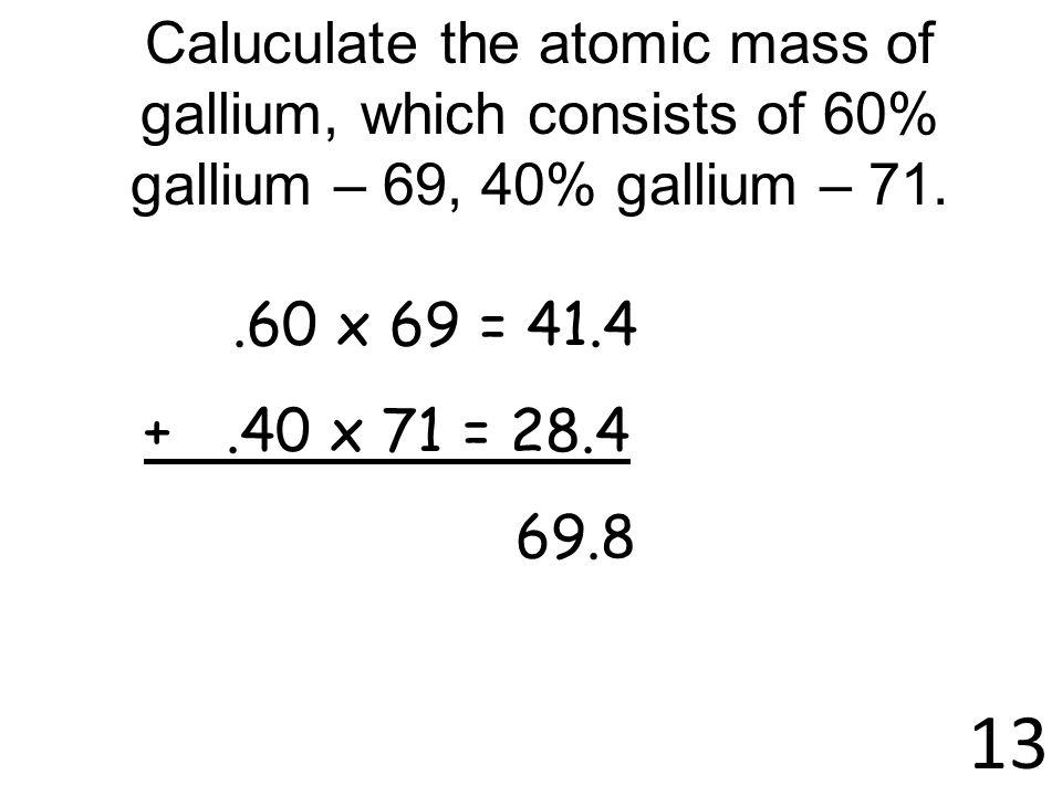 13 Caluculate the atomic mass of gallium, which consists of 60% gallium – 69, 40% gallium – 71..60 x 69 = 41.4 +.40 x 71 = 28.4 69.8