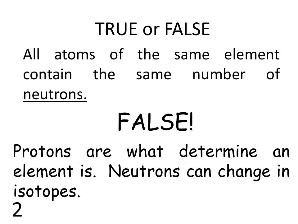 TRUE or FALSE All atoms of the same element contain the same number of neutrons. FALSE! Protons are what determine an element is. Neutrons can change