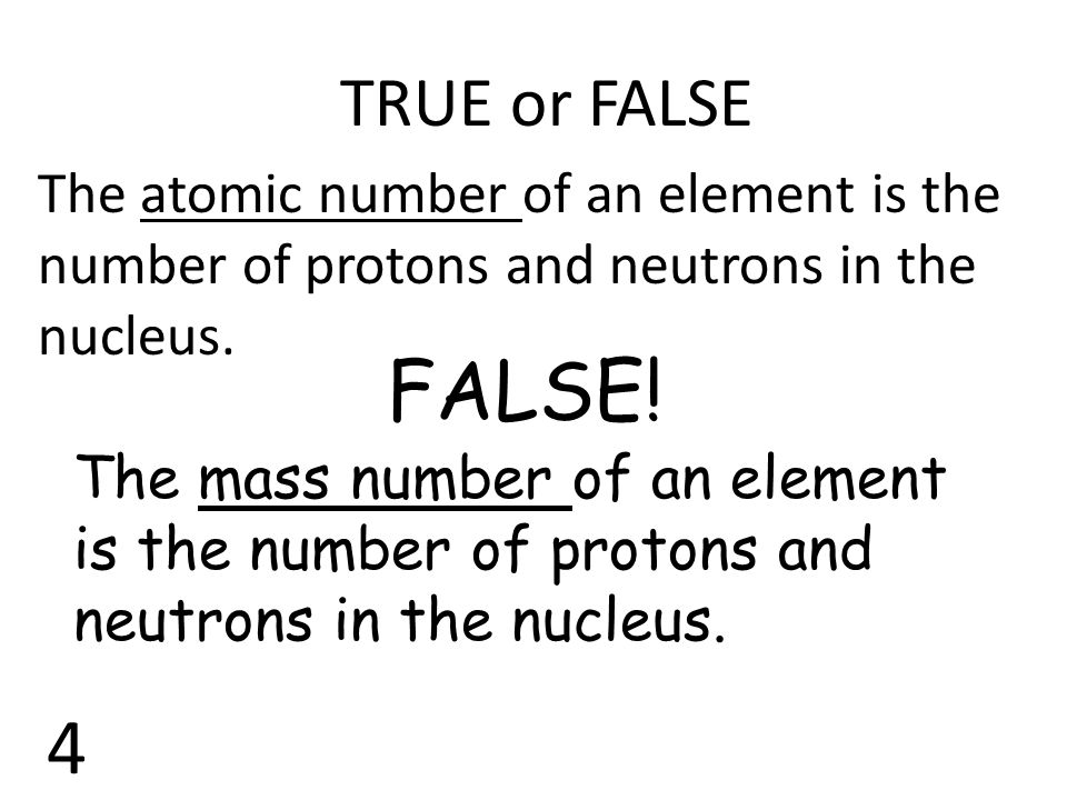 TRUE or FALSE The atomic number of an element is the number of protons and neutrons in the nucleus. FALSE! The mass number of an element is the number