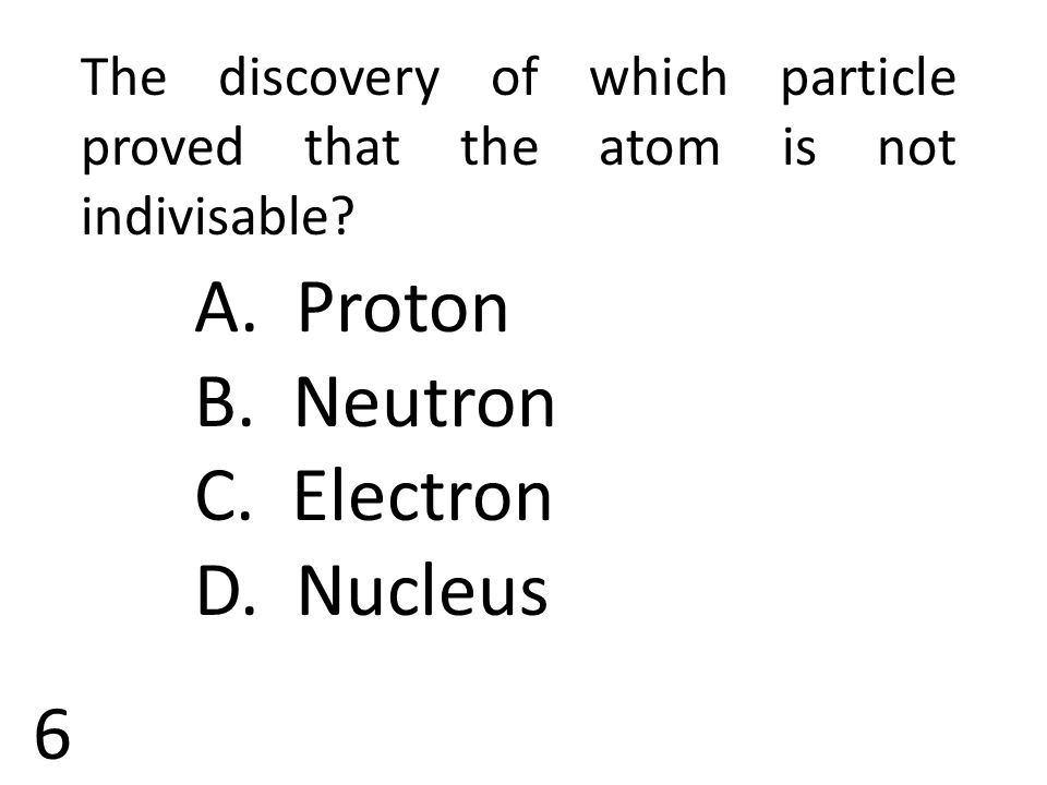 6 The discovery of which particle proved that the atom is not indivisable? A. Proton B. Neutron C. Electron D. Nucleus