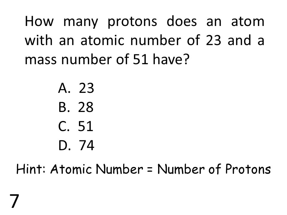 7 How many protons does an atom with an atomic number of 23 and a mass number of 51 have? A. 23 B. 28 C. 51 D. 74 Hint: Atomic Number = Number of Prot