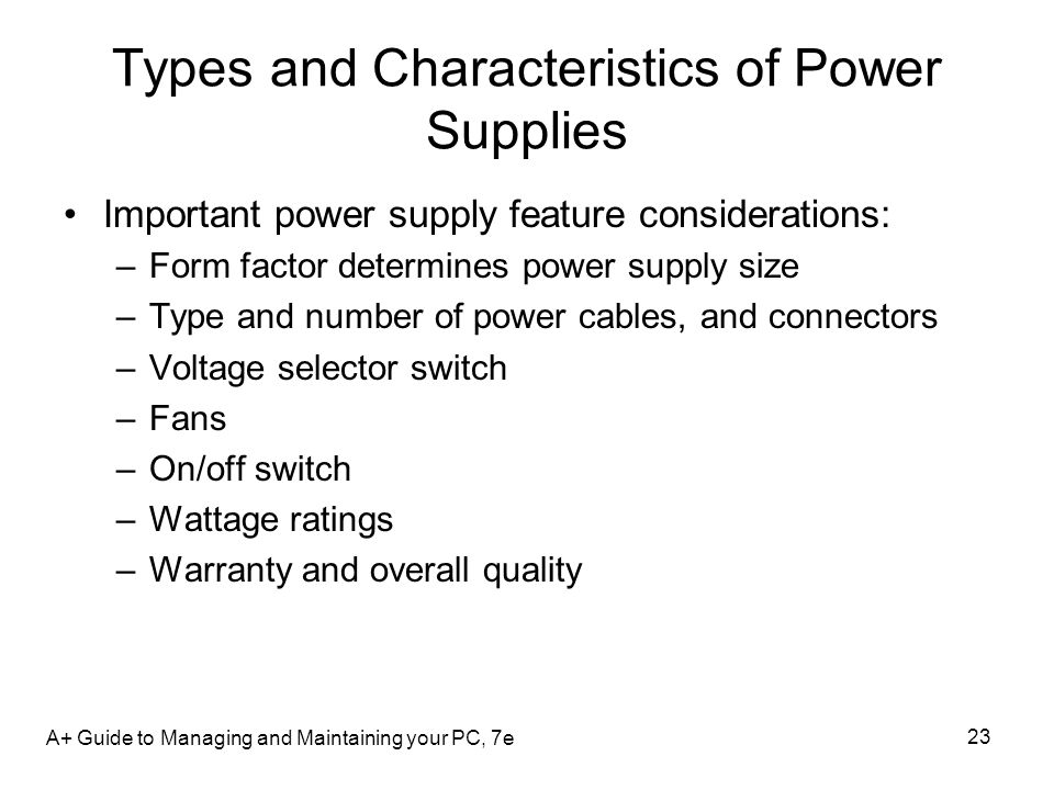A+ Guide to Managing and Maintaining your PC, 7e 23 Types and Characteristics of Power Supplies Important power supply feature considerations: –Form f