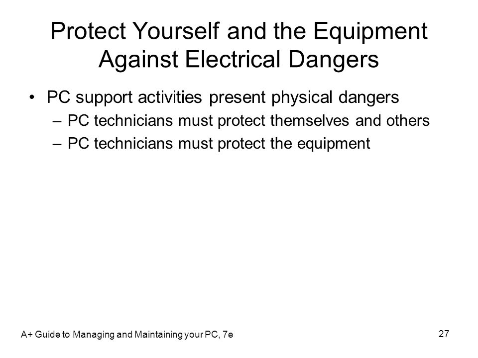 Protect Yourself and the Equipment Against Electrical Dangers PC support activities present physical dangers –PC technicians must protect themselves a