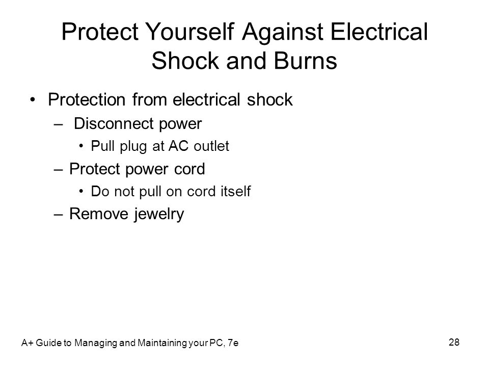 A+ Guide to Managing and Maintaining your PC, 7e 28 Protect Yourself Against Electrical Shock and Burns Protection from electrical shock – Disconnect