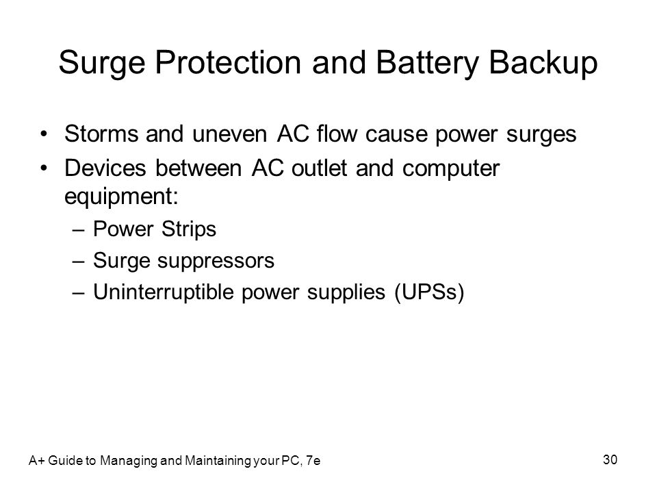 Surge Protection and Battery Backup Storms and uneven AC flow cause power surges Devices between AC outlet and computer equipment: –Power Strips –Surg