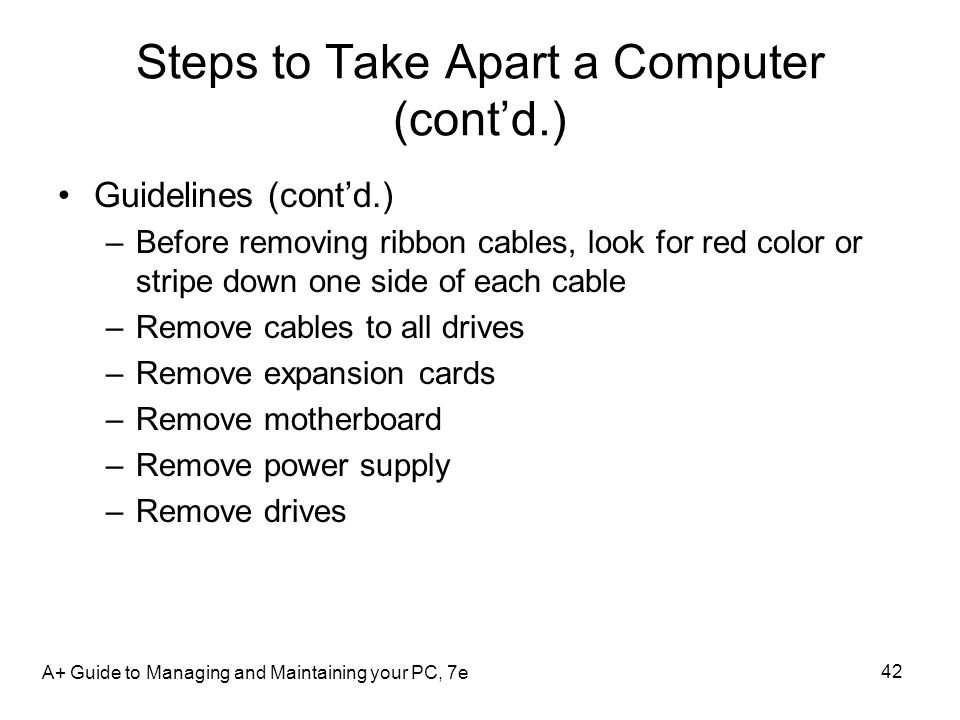 Steps to Take Apart a Computer (contd.) Guidelines (contd.) –Before removing ribbon cables, look for red color or stripe down one side of each cable –