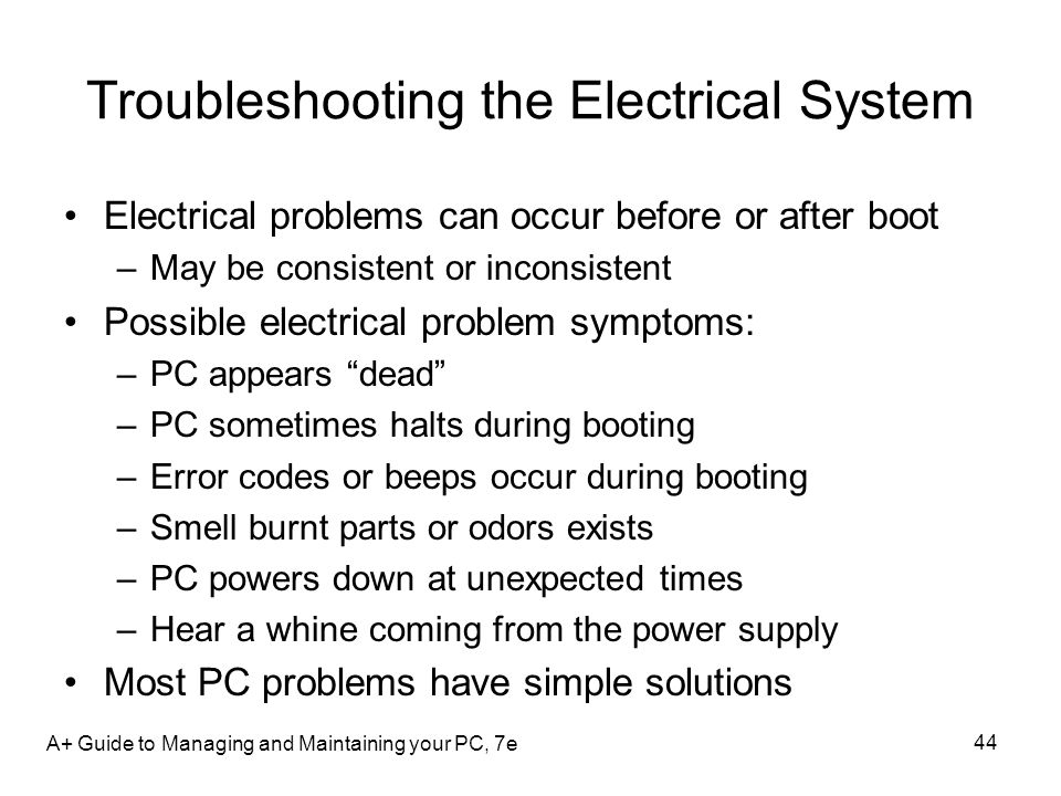 Troubleshooting the Electrical System Electrical problems can occur before or after boot –May be consistent or inconsistent Possible electrical proble