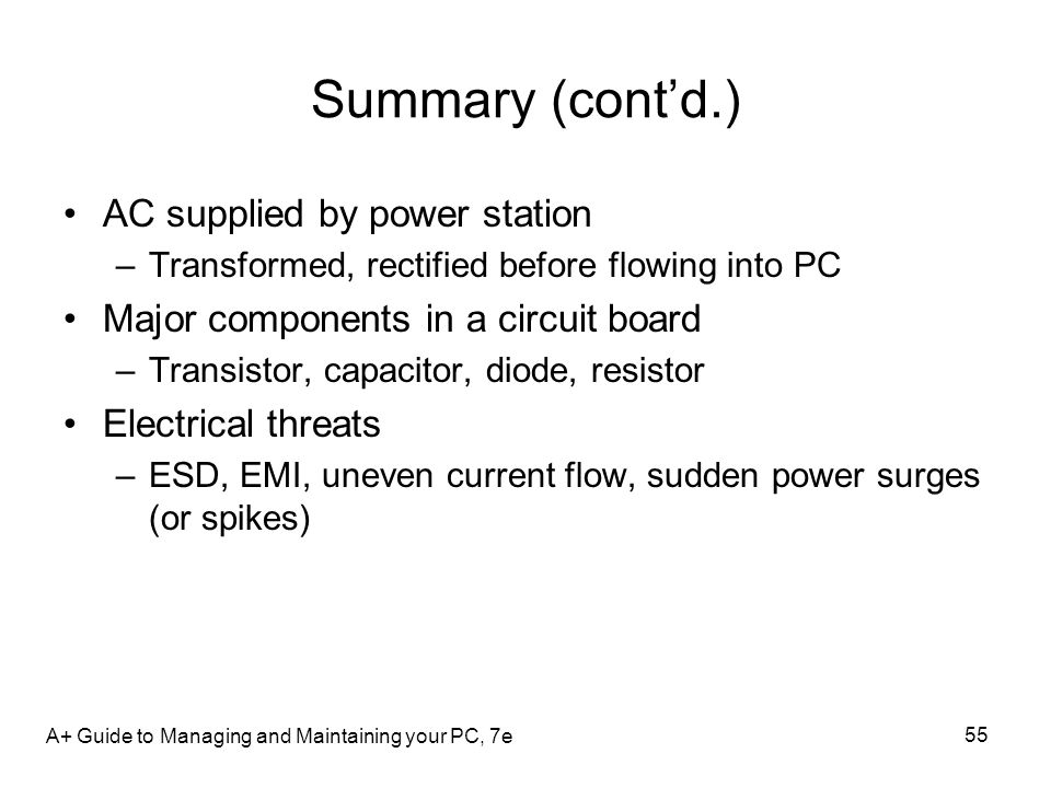 Summary (contd.) AC supplied by power station –Transformed, rectified before flowing into PC Major components in a circuit board –Transistor, capacito