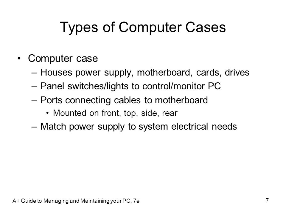 7 Types of Computer Cases Computer case –Houses power supply, motherboard, cards, drives –Panel switches/lights to control/monitor PC –Ports connectin