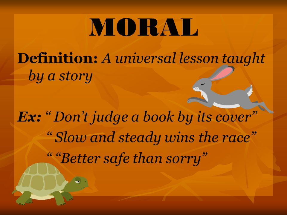 MORAL Definition: A universal lesson taught by a story Ex: Dont judge a book by its cover Slow and steady wins the race Better safe than sorry