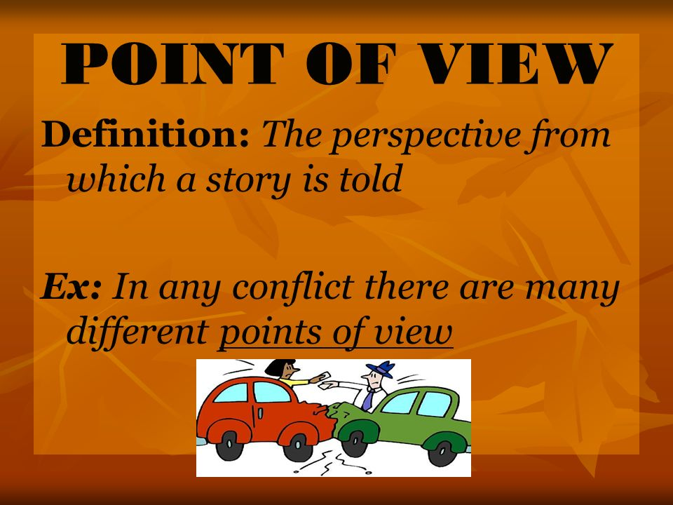 POINT OF VIEW Definition: The perspective from which a story is told Ex: In any conflict there are many different points of view
