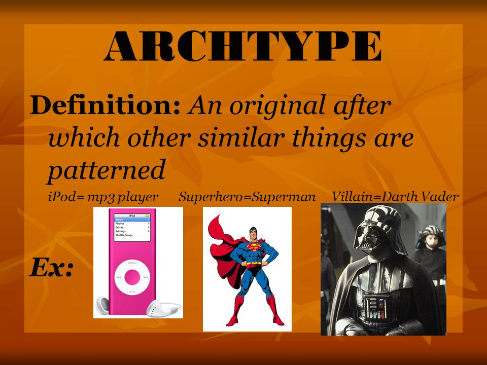 ARCHTYPE Definition: An original after which other similar things are patterned iPod= mp3 player Superhero=Superman Villain=Darth Vader Ex:
