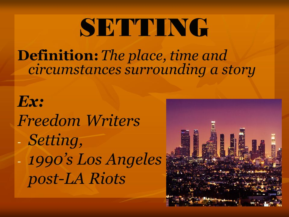 SETTING Definition: The place, time and circumstances surrounding a story Ex: Freedom Writers - - Setting, - - 1990s Los Angeles post-LA Riots