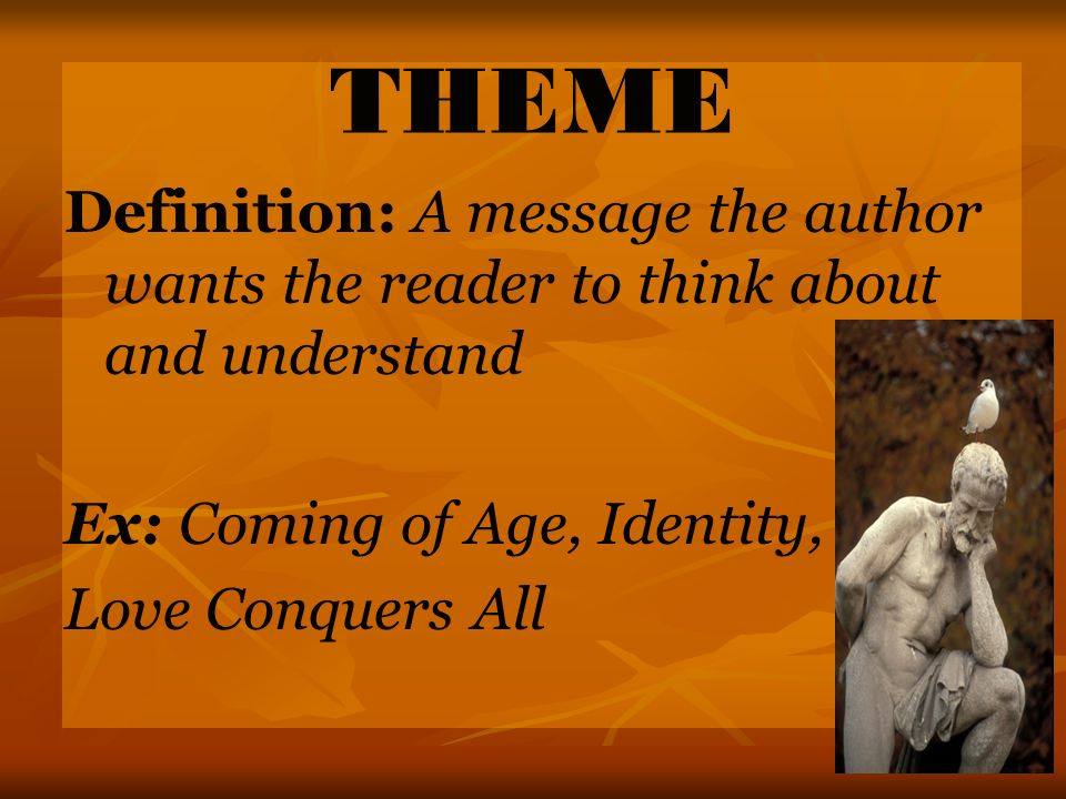 THEME Definition: A message the author wants the reader to think about and understand Ex: Coming of Age, Identity, Love Conquers All