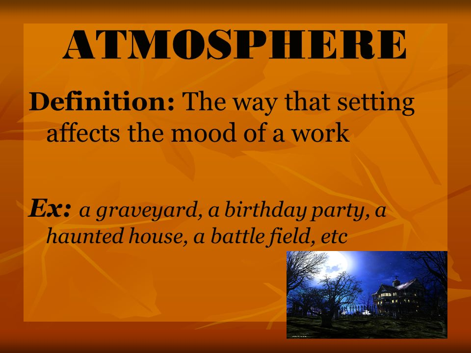 ATMOSPHERE Definition: The way that setting affects the mood of a work Ex: a graveyard, a birthday party, a haunted house, a battle field, etc