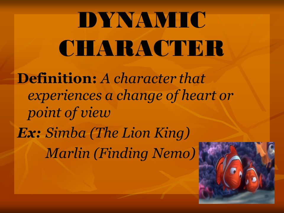DYNAMIC CHARACTER Definition: A character that experiences a change of heart or point of view Ex:Simba (The Lion King) Marlin (Finding Nemo)