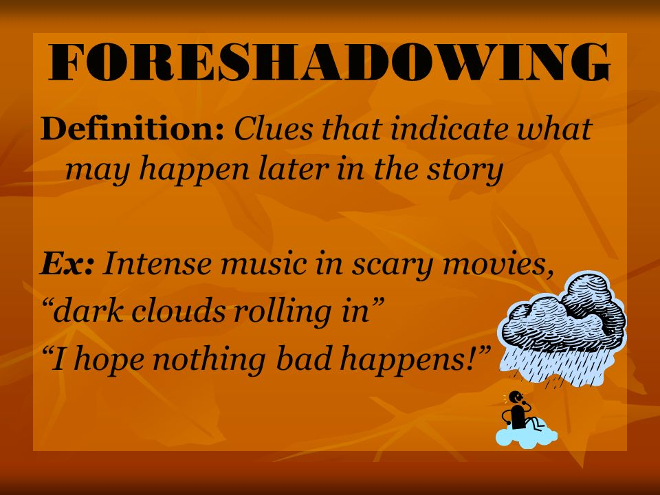 FORESHADOWING Definition: Clues that indicate what may happen later in the story Ex: Intense music in scary movies, dark clouds rolling in I hope nothing bad happens!
