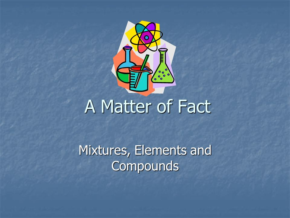 A Matter of Fact Mixtures, Elements and Compounds