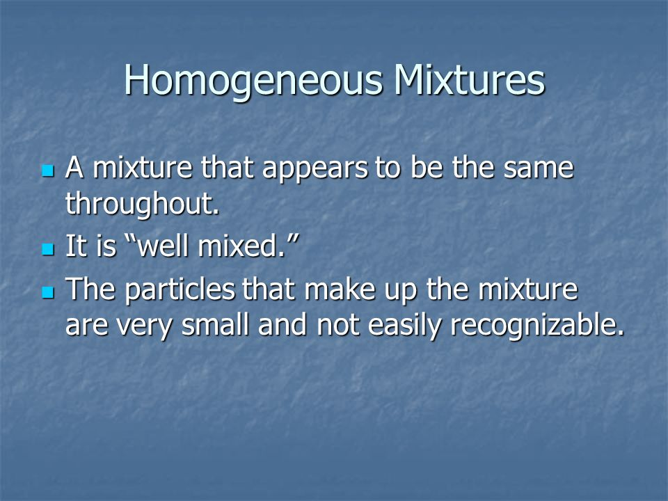 Homogeneous Mixtures A mixture that appears to be the same throughout. A mixture that appears to be the same throughout. It is well mixed. It is well
