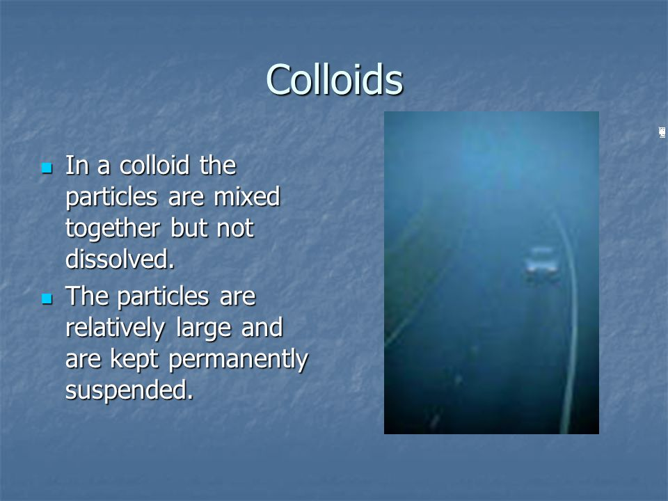 Colloids In a colloid the particles are mixed together but not dissolved. In a colloid the particles are mixed together but not dissolved. The particl