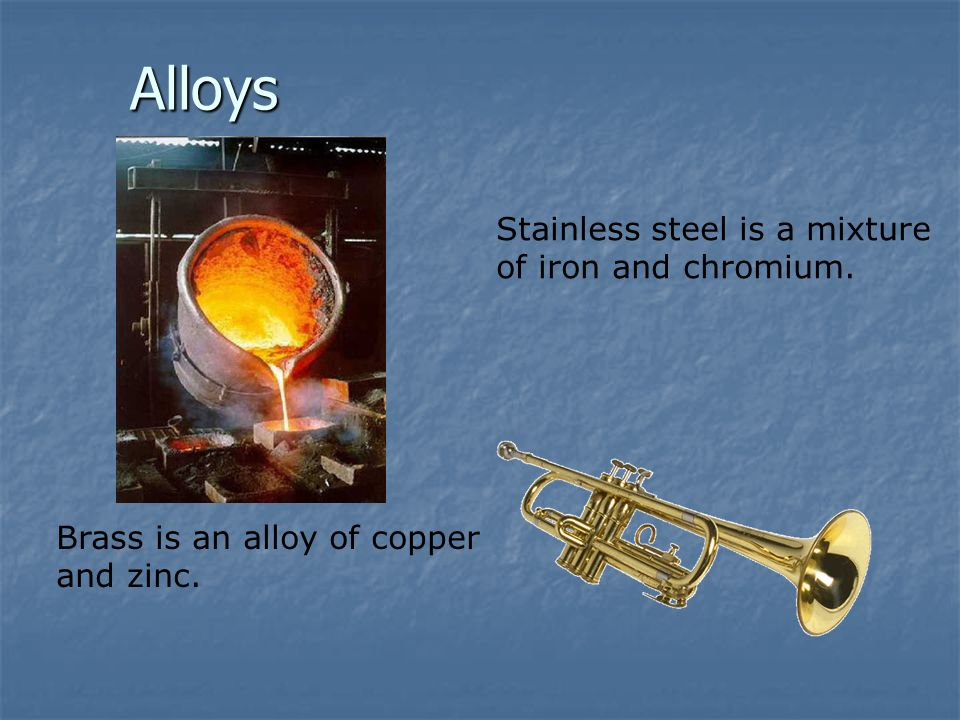 Alloys Brass is an alloy of copper and zinc. Stainless steel is a mixture of iron and chromium.