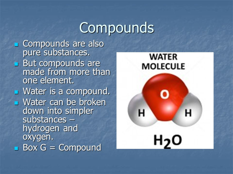 Compounds Compounds are also pure substances. Compounds are also pure substances. But compounds are made from more than one element. But compounds are