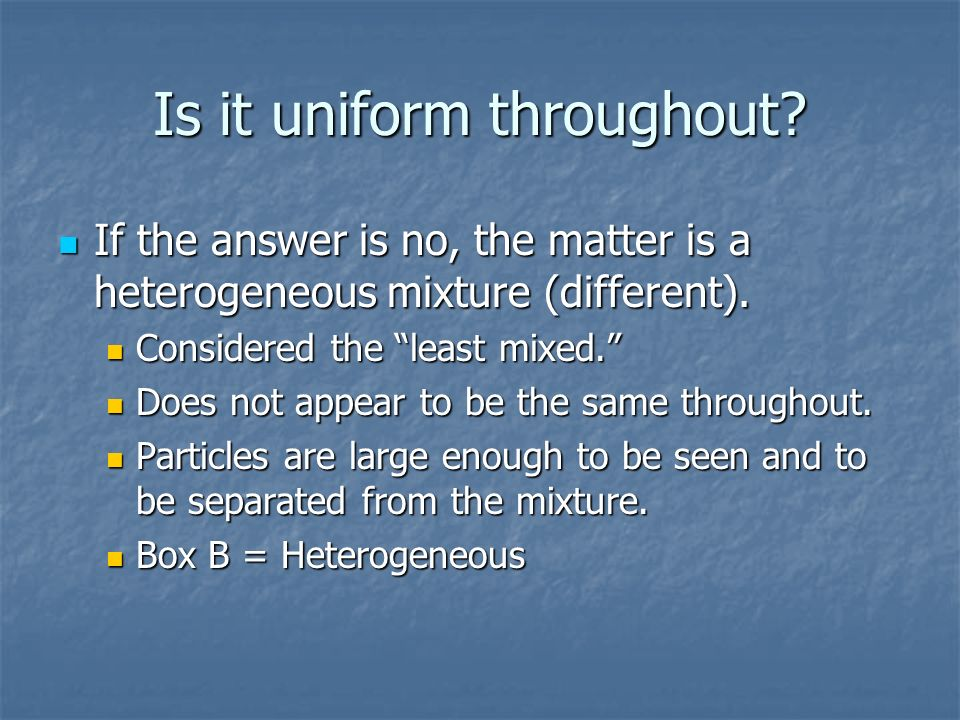 Is it uniform throughout? If the answer is no, the matter is a heterogeneous mixture (different). Considered the least mixed. Does not appear to be th