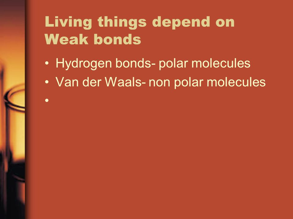 Living things depend on Weak bonds Hydrogen bonds- polar molecules Van der Waals- non polar molecules